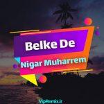 دانلود آهنگ Belke De از Nigar Muharrem