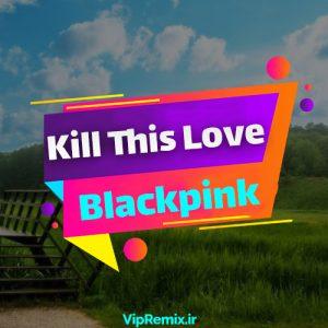 دانلود آهنگ Kill This Love از Blackpink